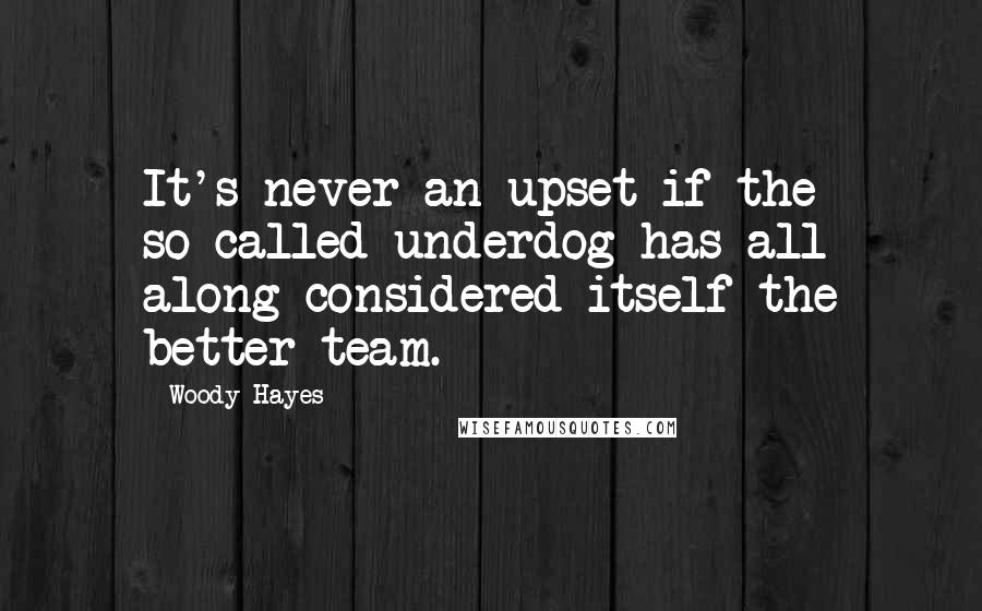 Woody Hayes quotes: It's never an upset if the so-called underdog has all along considered itself the better team.
