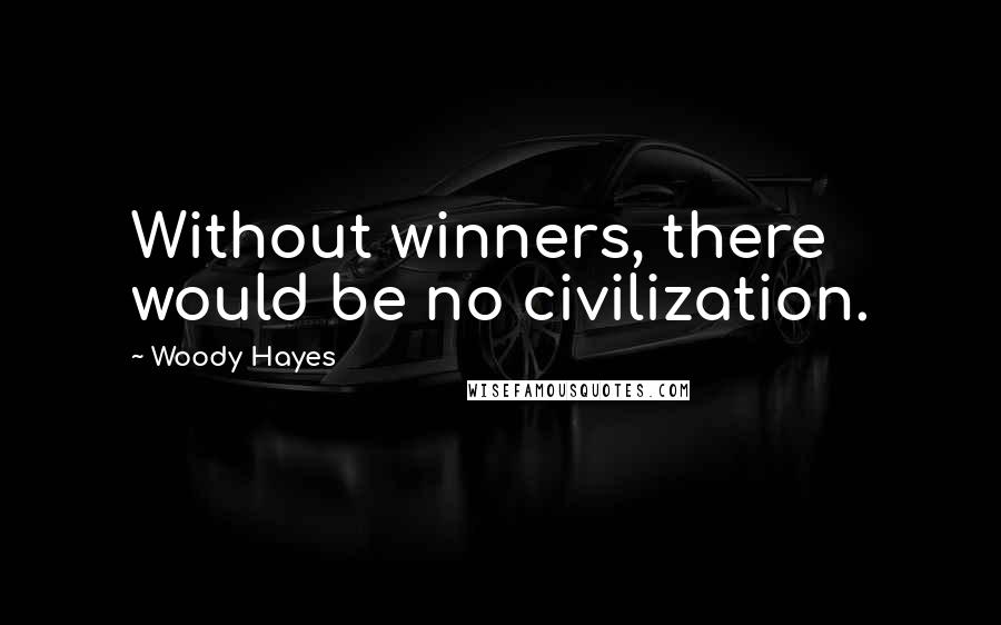 Woody Hayes quotes: Without winners, there would be no civilization.