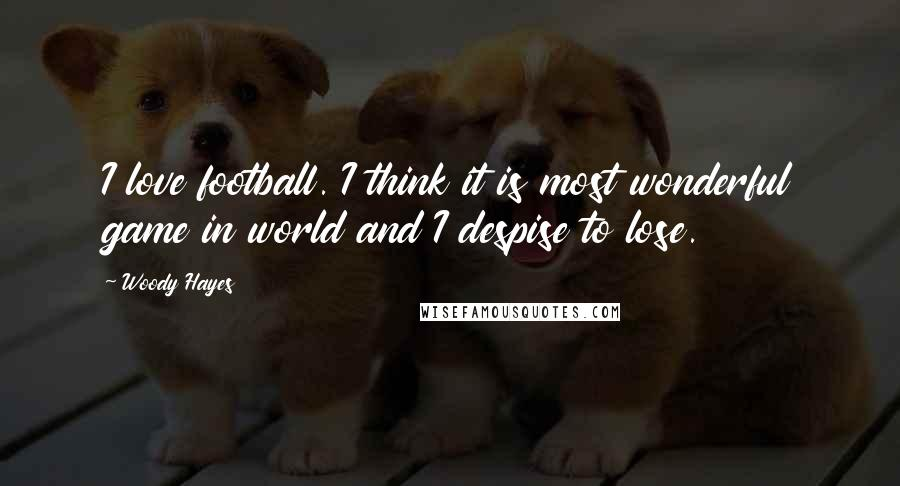 Woody Hayes quotes: I love football. I think it is most wonderful game in world and I despise to lose.