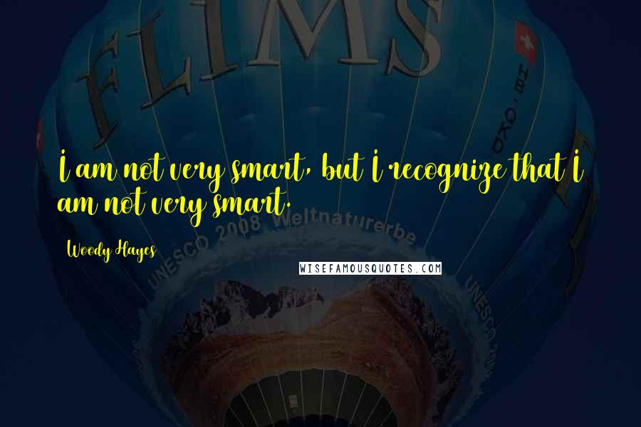Woody Hayes quotes: I am not very smart, but I recognize that I am not very smart.