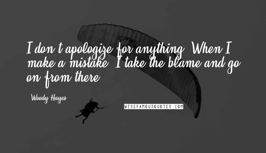 Woody Hayes quotes: I don't apologize for anything. When I make a mistake, I take the blame and go on from there.