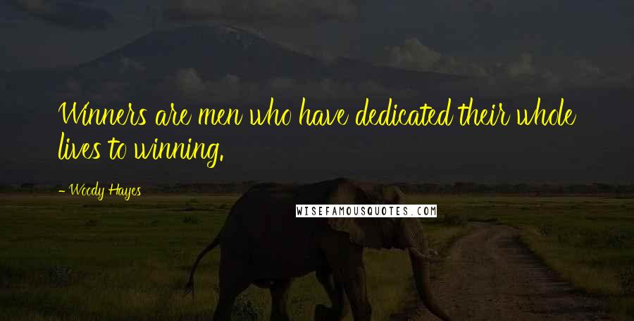 Woody Hayes quotes: Winners are men who have dedicated their whole lives to winning.