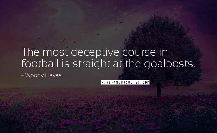 Woody Hayes quotes: The most deceptive course in football is straight at the goalposts.