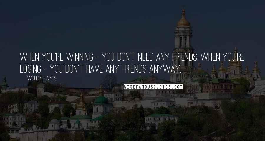 Woody Hayes quotes: When you're winning - you don't need any friends. When you're losing - you don't have any friends anyway.