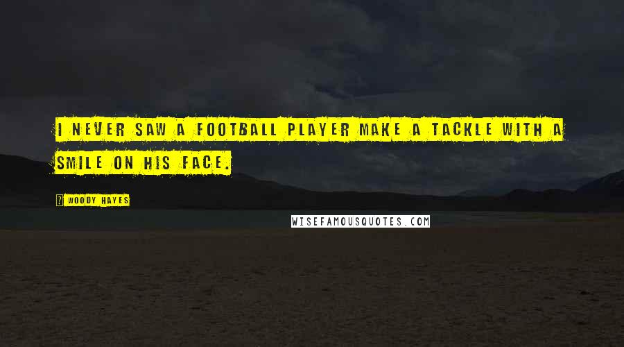 Woody Hayes quotes: I never saw a football player make a tackle with a smile on his face.
