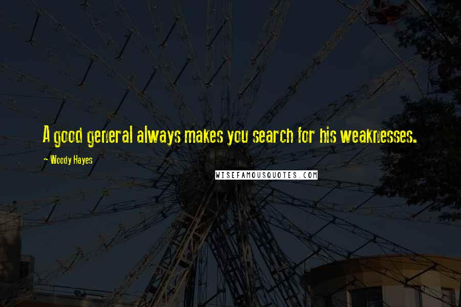 Woody Hayes quotes: A good general always makes you search for his weaknesses.