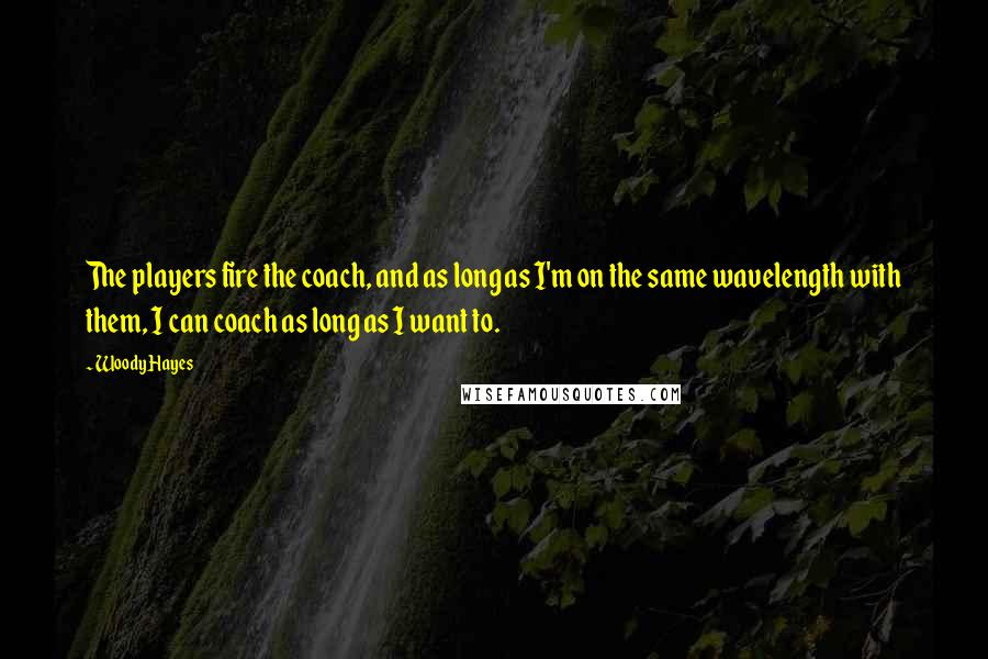 Woody Hayes quotes: The players fire the coach, and as long as I'm on the same wavelength with them, I can coach as long as I want to.