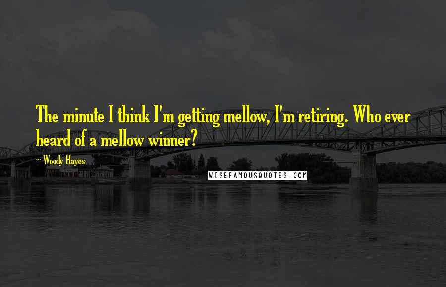 Woody Hayes quotes: The minute I think I'm getting mellow, I'm retiring. Who ever heard of a mellow winner?
