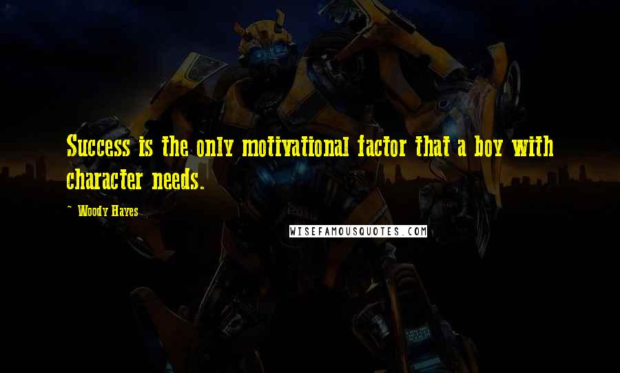 Woody Hayes quotes: Success is the only motivational factor that a boy with character needs.