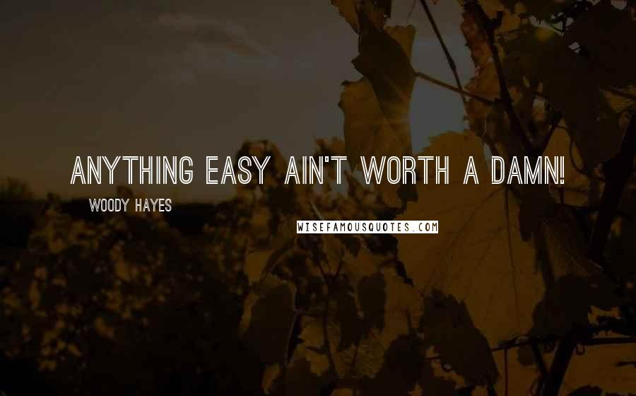 Woody Hayes quotes: Anything easy ain't worth a damn!
