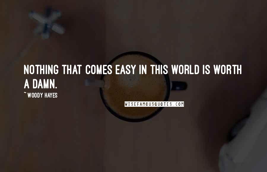 Woody Hayes quotes: Nothing that comes easy in this world is worth a damn.