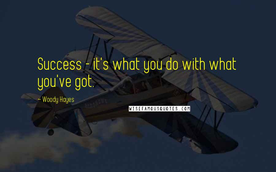 Woody Hayes quotes: Success - it's what you do with what you've got.