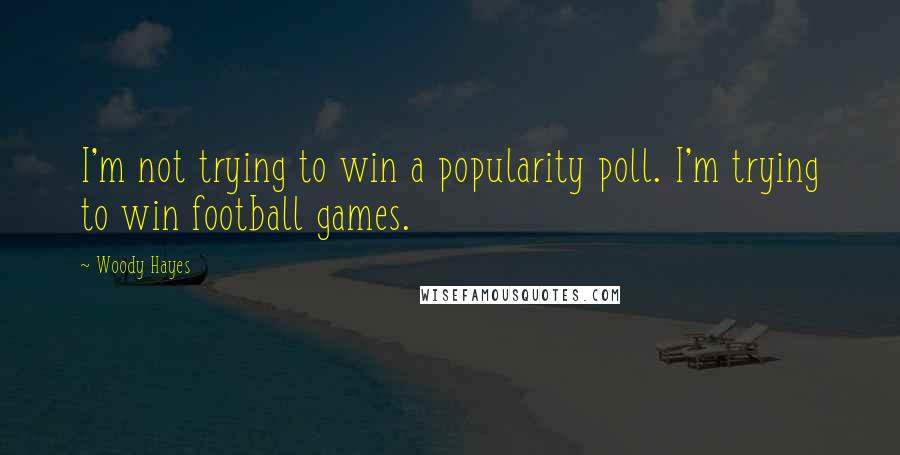 Woody Hayes quotes: I'm not trying to win a popularity poll. I'm trying to win football games.