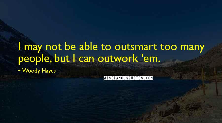 Woody Hayes quotes: I may not be able to outsmart too many people, but I can outwork 'em.