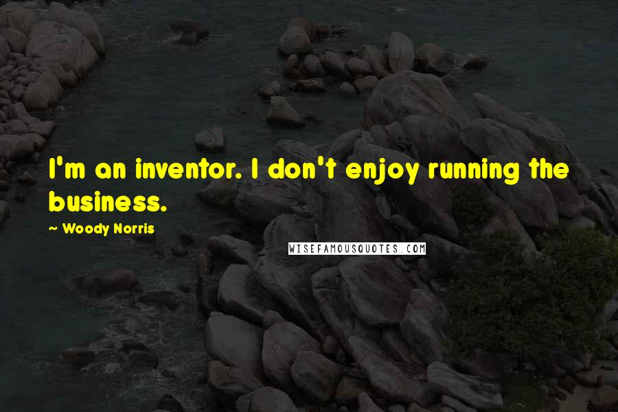 Woody Norris quotes: I'm an inventor. I don't enjoy running the business.