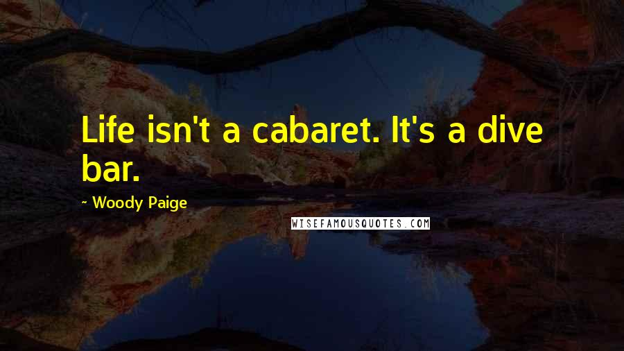 Woody Paige quotes: Life isn't a cabaret. It's a dive bar.