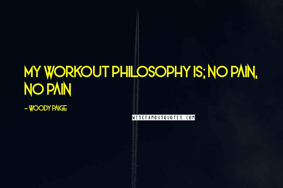 Woody Paige quotes: My workout philosophy is; no pain, no pain