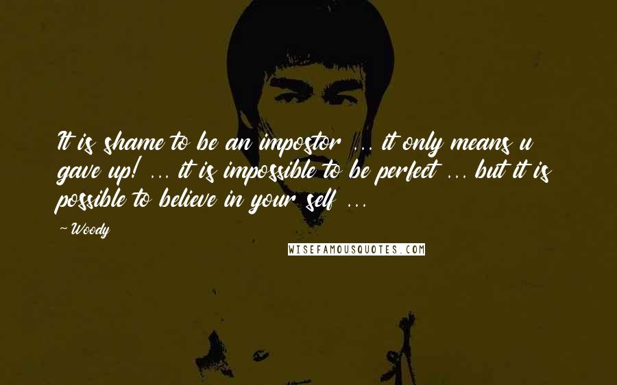 Woody quotes: It is shame to be an impostor ... it only means u gave up! ... it is impossible to be perfect ... but it is possible to believe in your