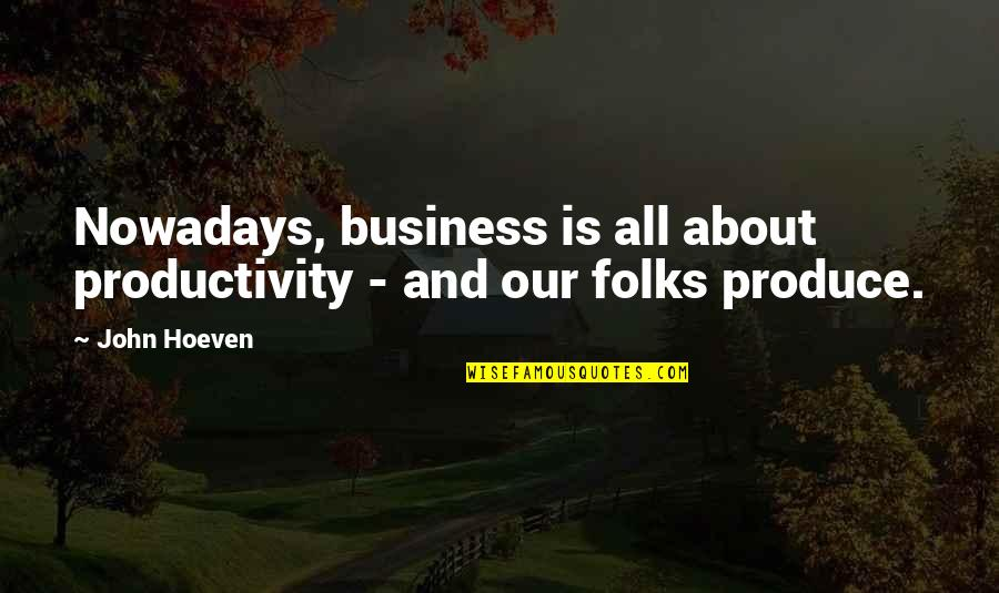 Woofe Quotes By John Hoeven: Nowadays, business is all about productivity - and
