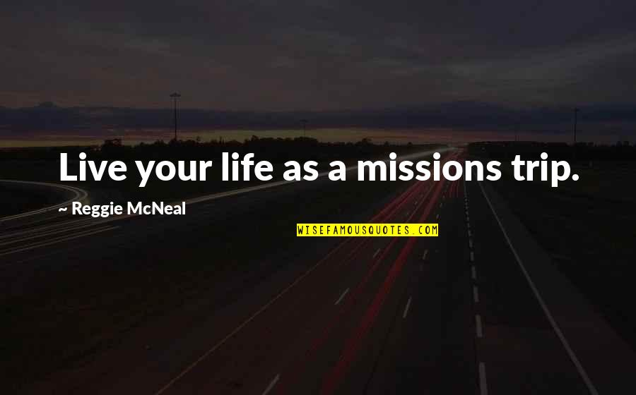 Woofe Quotes By Reggie McNeal: Live your life as a missions trip.