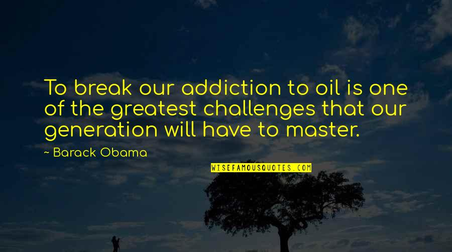 Wopsle's Quotes By Barack Obama: To break our addiction to oil is one