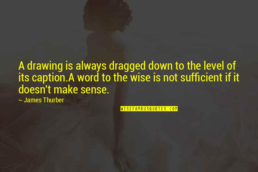 Word For Common Quotes By James Thurber: A drawing is always dragged down to the