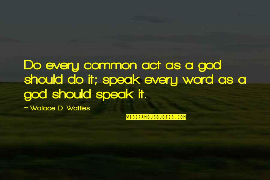 Word For Common Quotes By Wallace D. Wattles: Do every common act as a god should