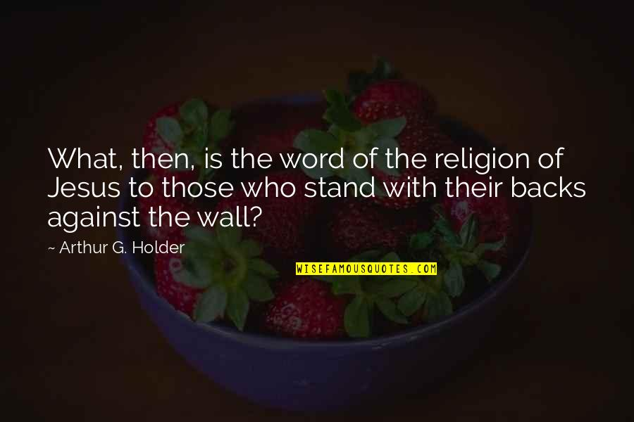 Word To The Wall Quotes By Arthur G. Holder: What, then, is the word of the religion