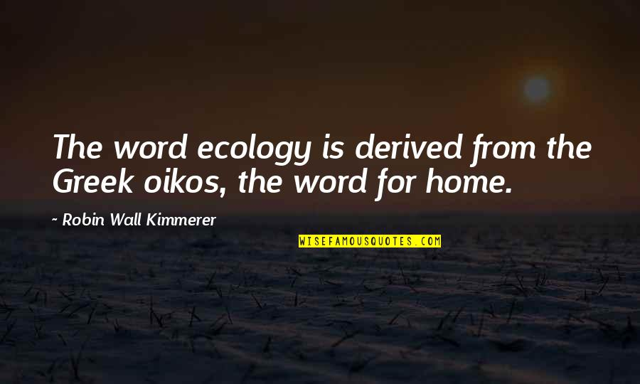 Word To The Wall Quotes By Robin Wall Kimmerer: The word ecology is derived from the Greek