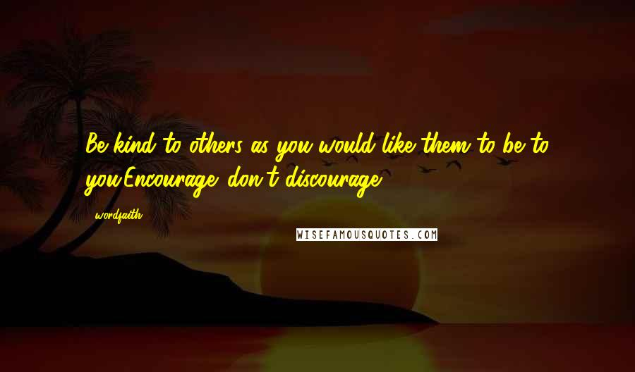 Wordfaith3 quotes: Be kind to others as you would like them to be to you.Encourage ,don't discourage.
