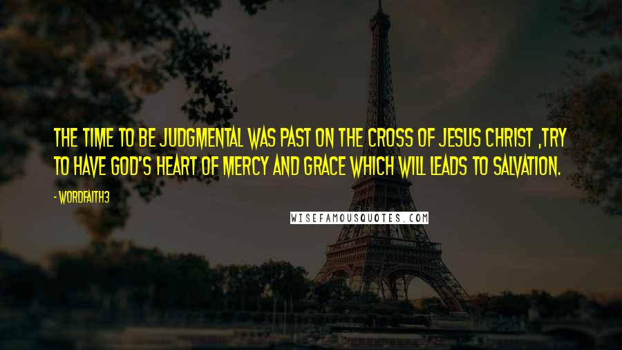 Wordfaith3 quotes: The time to be judgmental was past on the cross of Jesus Christ ,try to have God's heart of mercy and grace which will leads to salvation.