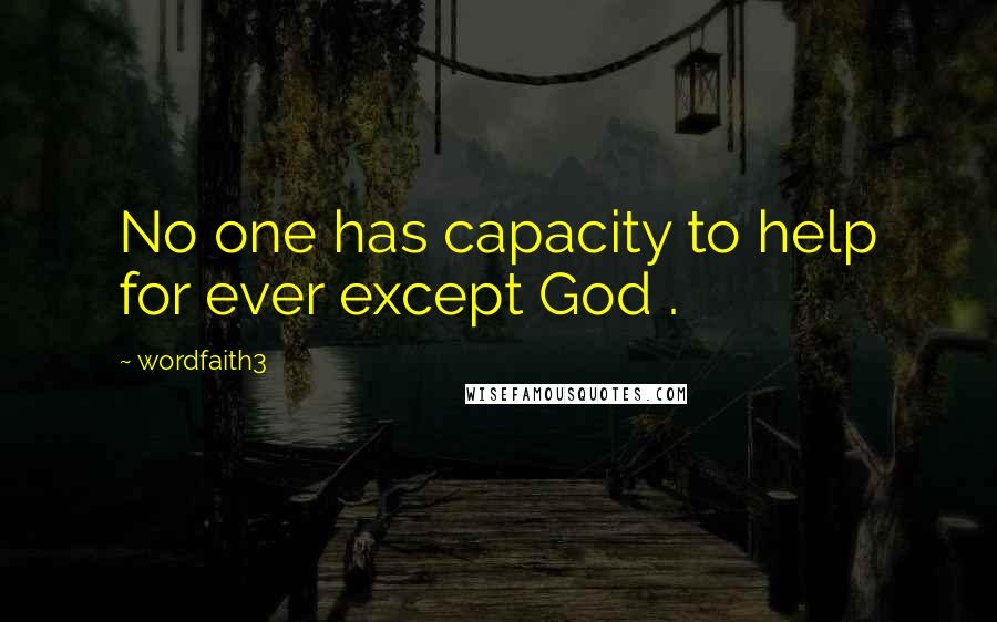 Wordfaith3 quotes: No one has capacity to help for ever except God .