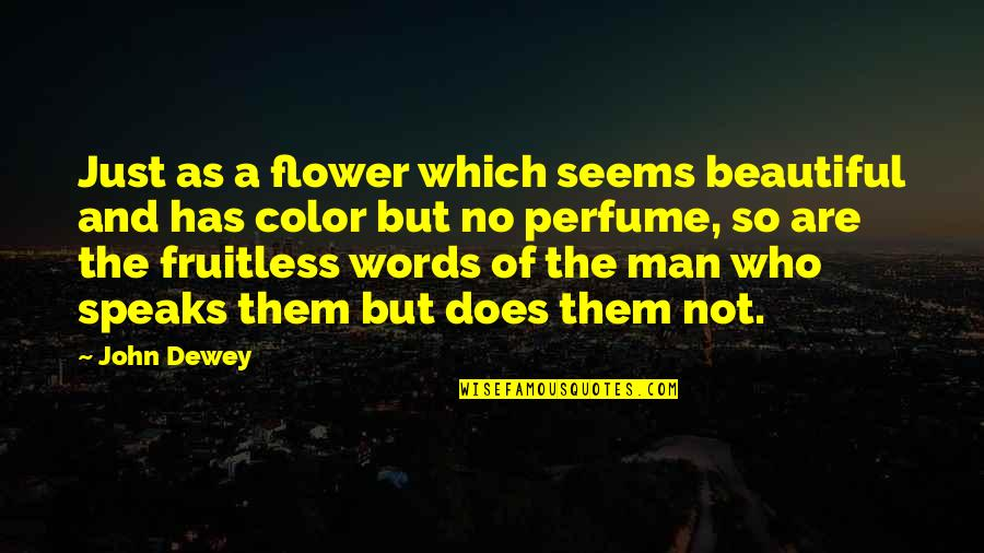 Words Are Just Quotes By John Dewey: Just as a flower which seems beautiful and