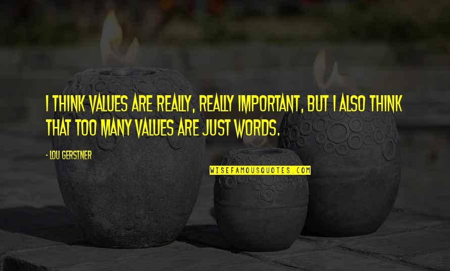 Words Are Just Quotes By Lou Gerstner: I think values are really, really important, but