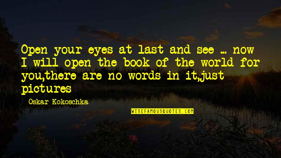 Words Are Just Quotes By Oskar Kokoschka: Open your eyes at last and see ...