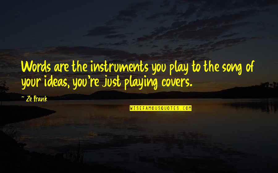 Words Are Just Quotes By Ze Frank: Words are the instruments you play to the