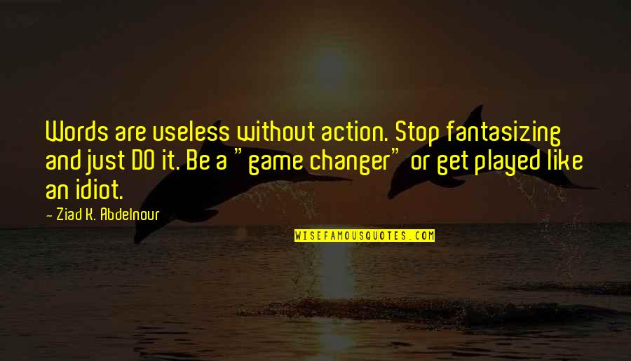 Words Are Just Quotes By Ziad K. Abdelnour: Words are useless without action. Stop fantasizing and