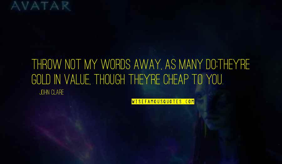 Words Are Not Cheap Quotes By John Clare: Throw not my words away, as many do;They're