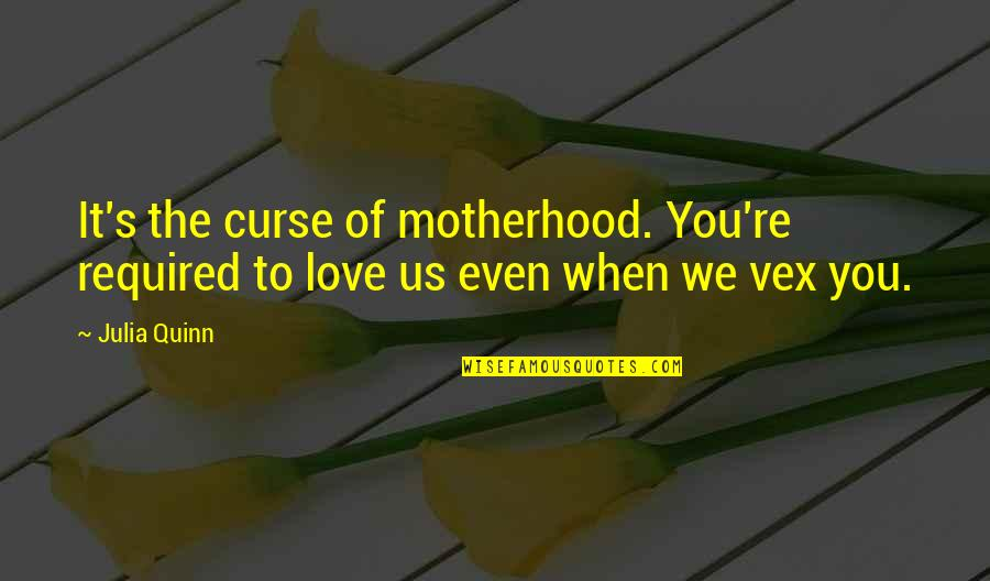Words Cannot Express Love Quotes By Julia Quinn: It's the curse of motherhood. You're required to