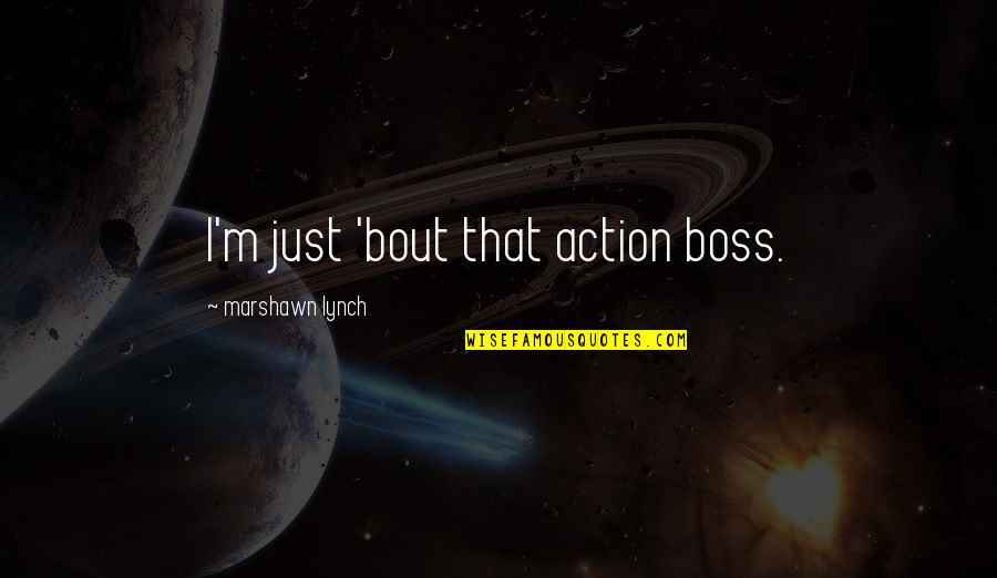 Words Cant Explain What I'm Feeling Quotes By Marshawn Lynch: I'm just 'bout that action boss.