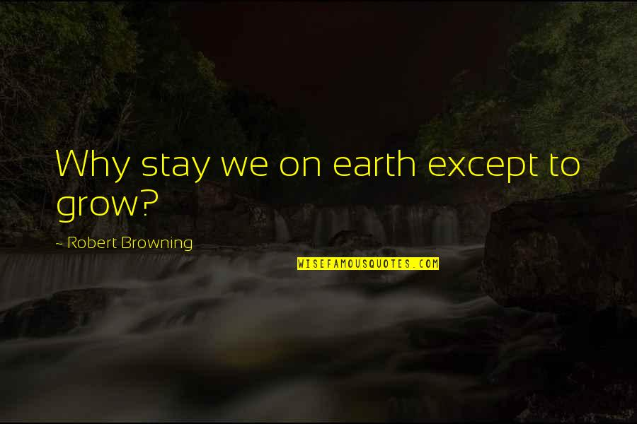 Words Cant Explain What I'm Feeling Quotes By Robert Browning: Why stay we on earth except to grow?