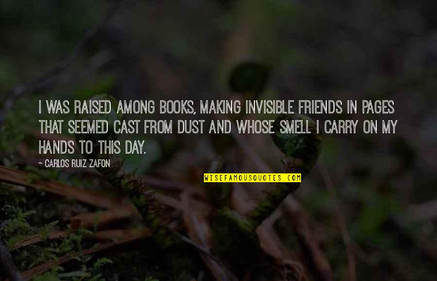 Words For Friends Quotes By Carlos Ruiz Zafon: I was raised among books, making invisible friends