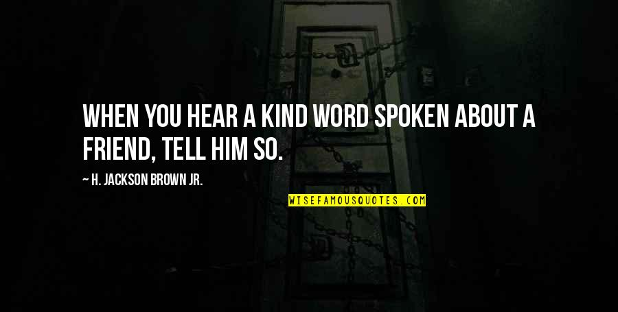 Words For Friends Quotes By H. Jackson Brown Jr.: When you hear a kind word spoken about