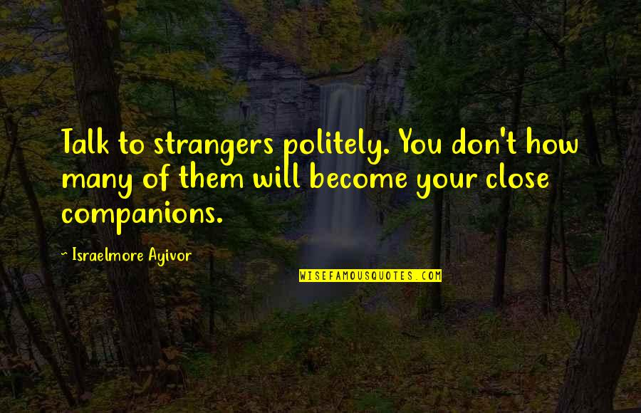 Words For Friends Quotes By Israelmore Ayivor: Talk to strangers politely. You don't how many