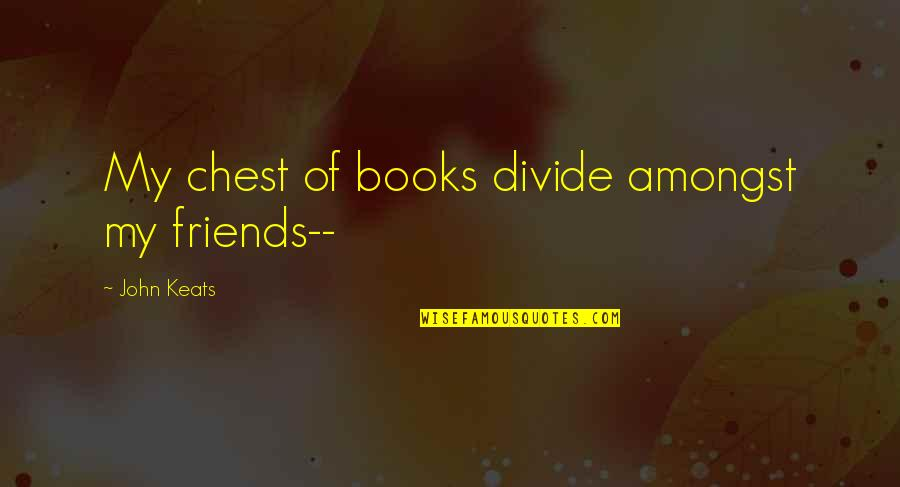 Words For Friends Quotes By John Keats: My chest of books divide amongst my friends--