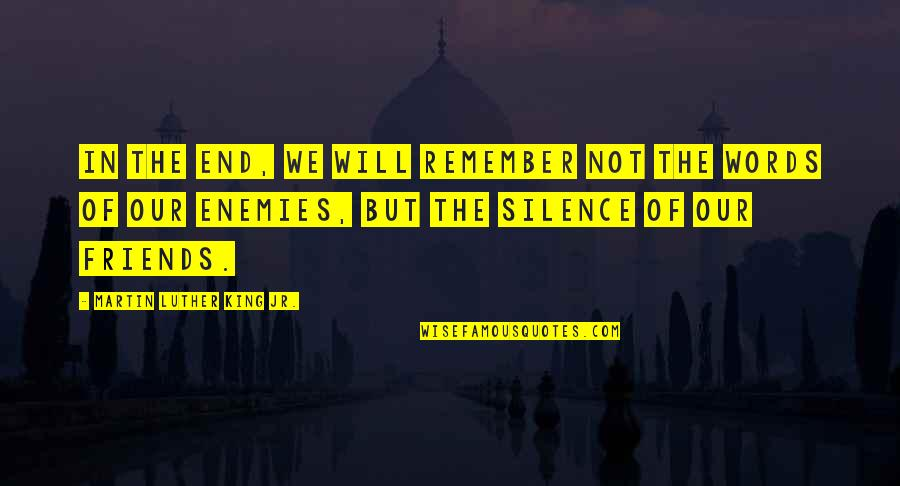 Words For Friends Quotes By Martin Luther King Jr.: In the end, we will remember not the