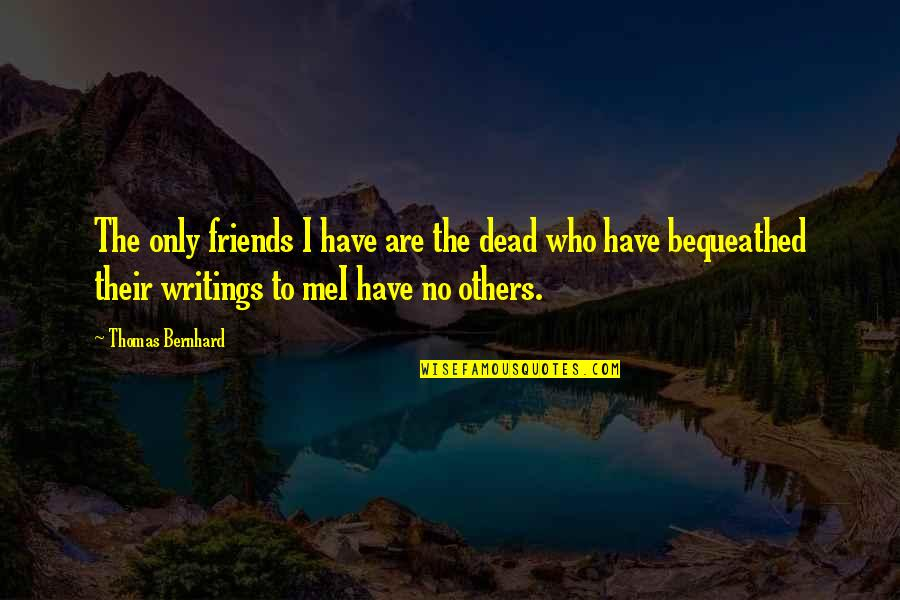 Words For Friends Quotes By Thomas Bernhard: The only friends I have are the dead