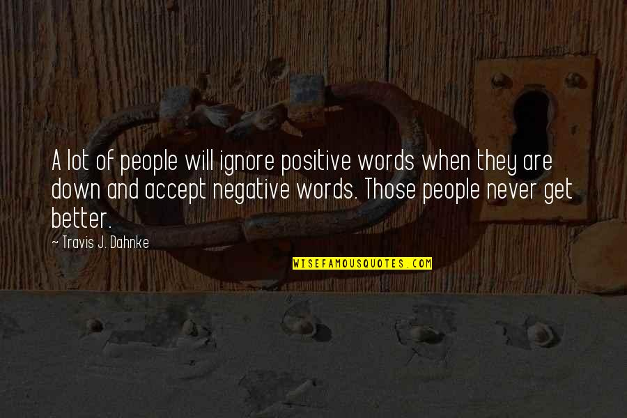 Words For Friends Quotes By Travis J. Dahnke: A lot of people will ignore positive words