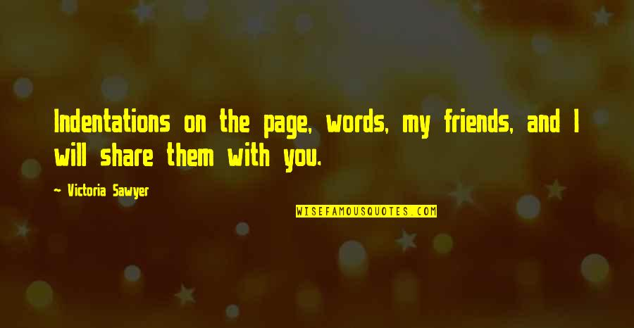Words For Friends Quotes By Victoria Sawyer: Indentations on the page, words, my friends, and