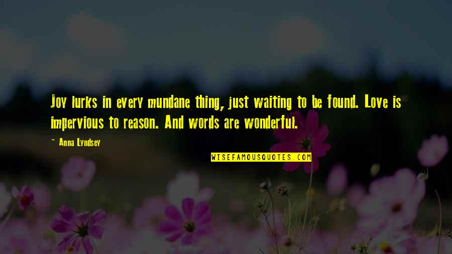 Words For Love Quotes By Anna Lyndsey: Joy lurks in every mundane thing, just waiting